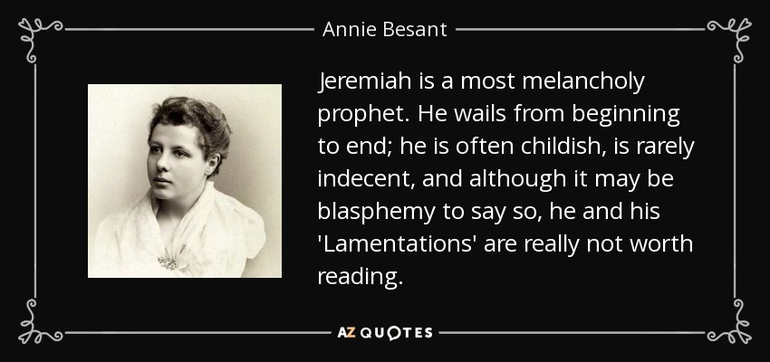 Jeremiah is a most melancholy prophet. He wails from beginning to end; he is often childish, is rarely indecent, and although it may be blasphemy to say so, he and his 'Lamentations' are really not worth reading. - Annie Besant