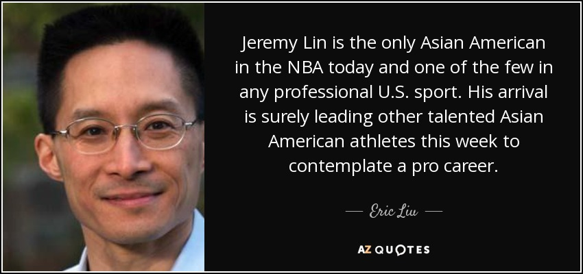 Jeremy Lin is the only Asian American in the NBA today and one of the few in any professional U.S. sport. His arrival is surely leading other talented Asian American athletes this week to contemplate a pro career. - Eric Liu