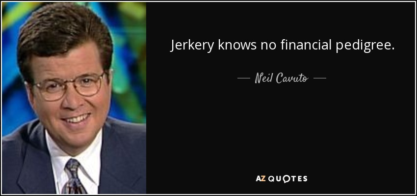 Jerkery knows no financial pedigree. - Neil Cavuto