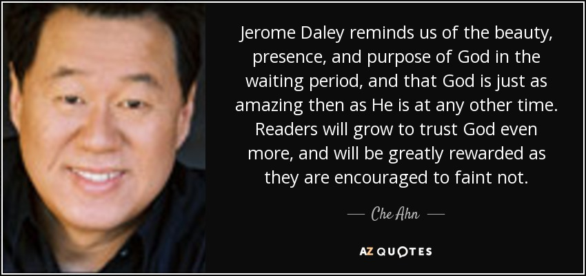 Jerome Daley reminds us of the beauty, presence, and purpose of God in the waiting period, and that God is just as amazing then as He is at any other time. Readers will grow to trust God even more, and will be greatly rewarded as they are encouraged to faint not. - Che Ahn