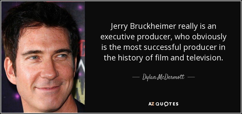 Jerry Bruckheimer really is an executive producer, who obviously is the most successful producer in the history of film and television. - Dylan McDermott