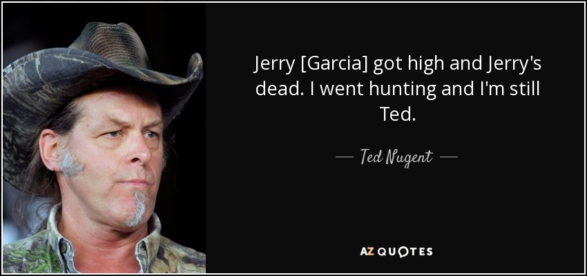 Jerry [Garcia] got high and Jerry's dead. I went hunting and I'm still Ted. - Ted Nugent
