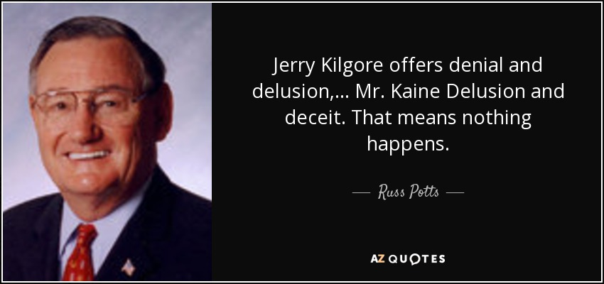 Jerry Kilgore offers denial and delusion, ... Mr. Kaine Delusion and deceit. That means nothing happens. - Russ Potts