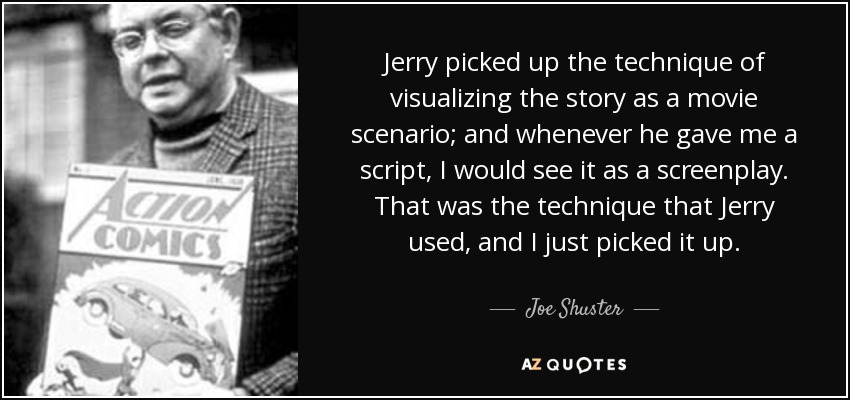 Jerry picked up the technique of visualizing the story as a movie scenario; and whenever he gave me a script, I would see it as a screenplay. That was the technique that Jerry used, and I just picked it up. - Joe Shuster