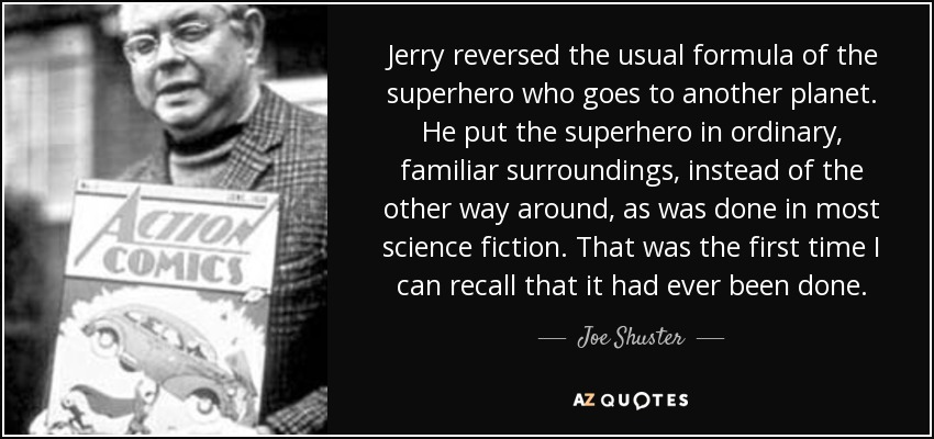 Jerry reversed the usual formula of the superhero who goes to another planet. He put the superhero in ordinary, familiar surroundings, instead of the other way around, as was done in most science fiction. That was the first time I can recall that it had ever been done. - Joe Shuster