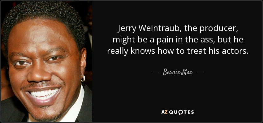 Jerry Weintraub, the producer, might be a pain in the ass, but he really knows how to treat his actors. - Bernie Mac