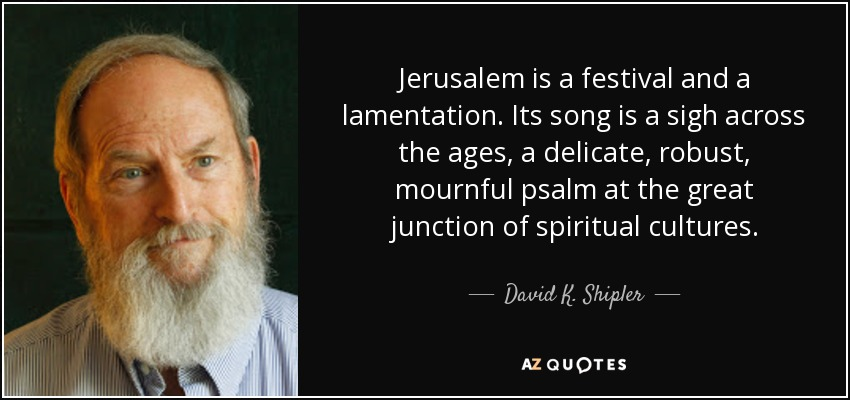 Jerusalem is a festival and a lamentation. Its song is a sigh across the ages, a delicate, robust, mournful psalm at the great junction of spiritual cultures. - David K. Shipler