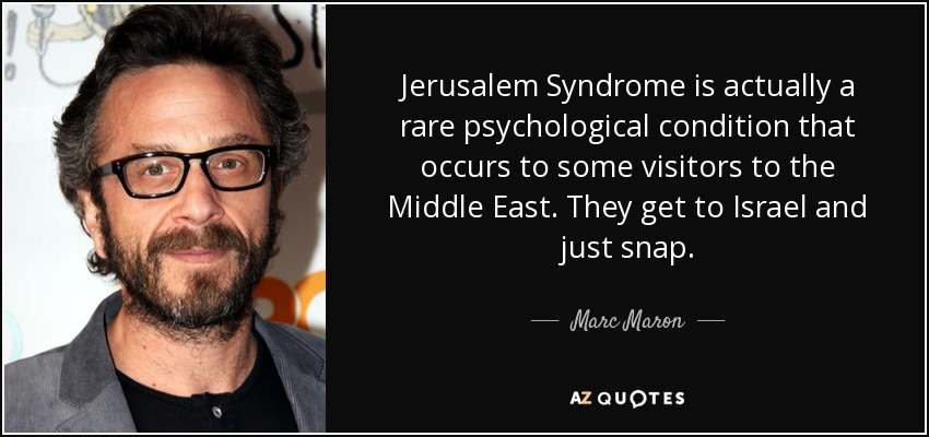 Jerusalem Syndrome is actually a rare psychological condition that occurs to some visitors to the Middle East. They get to Israel and just snap. - Marc Maron