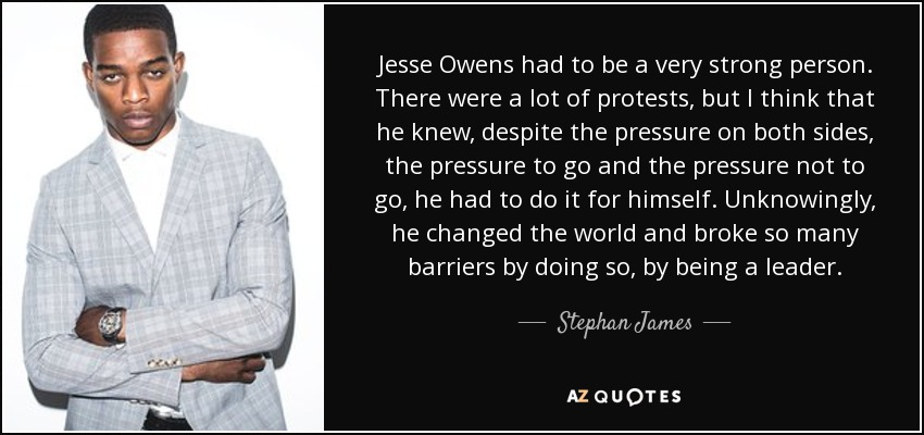 Jesse Owens had to be a very strong person. There were a lot of protests, but I think that he knew, despite the pressure on both sides, the pressure to go and the pressure not to go, he had to do it for himself. Unknowingly, he changed the world and broke so many barriers by doing so, by being a leader. - Stephan James