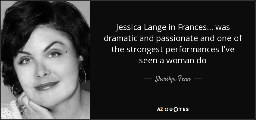 Jessica Lange in Frances... was dramatic and passionate and one of the strongest performances I've seen a woman do - Sherilyn Fenn