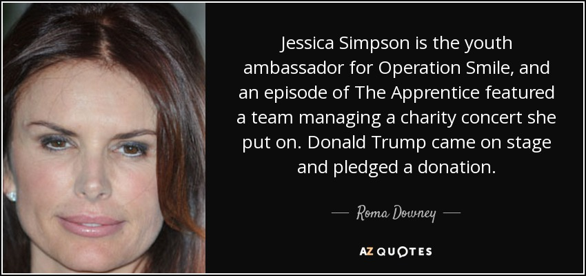 Jessica Simpson is the youth ambassador for Operation Smile, and an episode of The Apprentice featured a team managing a charity concert she put on. Donald Trump came on stage and pledged a donation. - Roma Downey