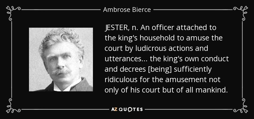 JESTER, n. An officer attached to the king's household to amuse the court by ludicrous actions and utterances . . . the king's own conduct and decrees [being] sufficiently ridiculous for the amusement not only of his court but of all mankind. - Ambrose Bierce
