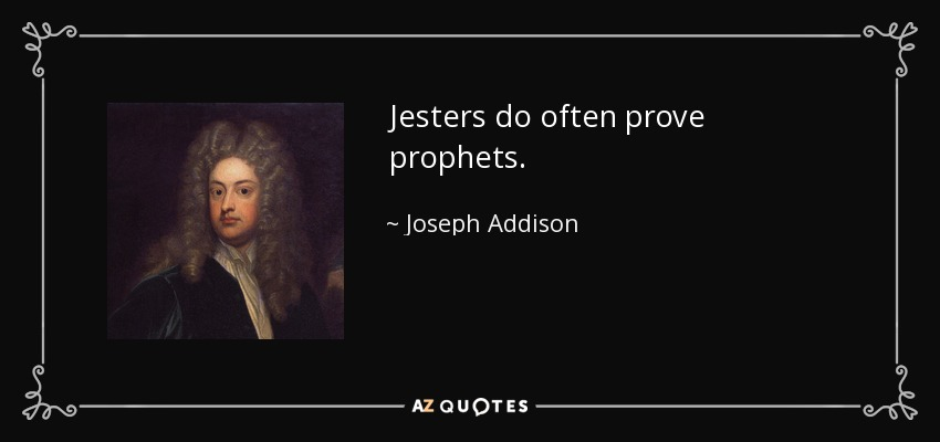 Jesters do often prove prophets. - Joseph Addison