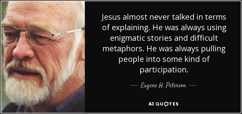 Jesus almost never talked in terms of explaining. He was always using enigmatic stories and difficult metaphors. He was always pulling people into some kind of participation. - Eugene H. Peterson