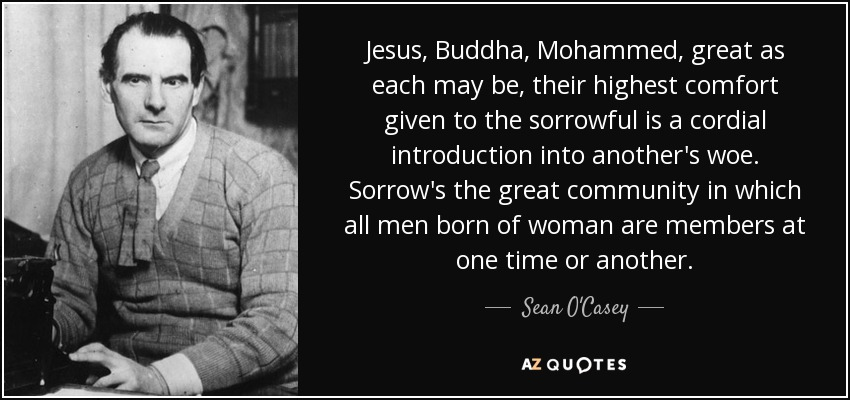 Jesus, Buddha, Mohammed, great as each may be, their highest comfort given to the sorrowful is a cordial introduction into another's woe. Sorrow's the great community in which all men born of woman are members at one time or another. - Sean O'Casey