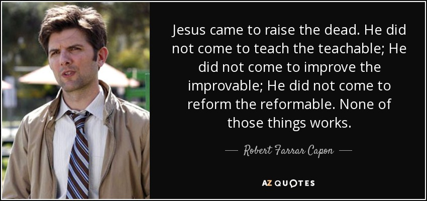 Jesus came to raise the dead. He did not come to teach the teachable; He did not come to improve the improvable; He did not come to reform the reformable. None of those things works. - Robert Farrar Capon