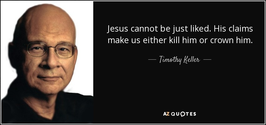 Jesus cannot be just liked. His claims make us either kill him or crown him. - Timothy Keller