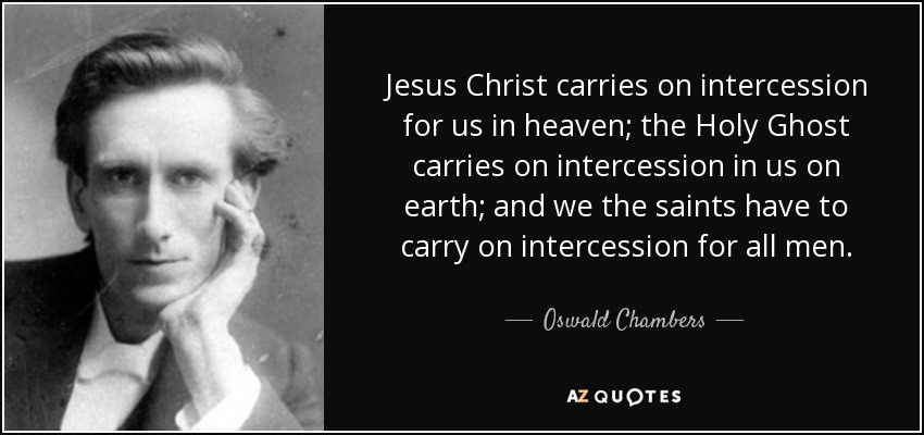 Jesus Christ carries on intercession for us in heaven; the Holy Ghost carries on intercession in us on earth; and we the saints have to carry on intercession for all men. - Oswald Chambers