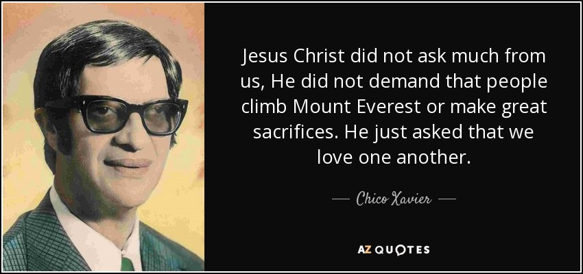Jesus Christ did not ask much from us, He did not demand that people climb Mount Everest or make great sacrifices. He just asked that we love one another. - Chico Xavier