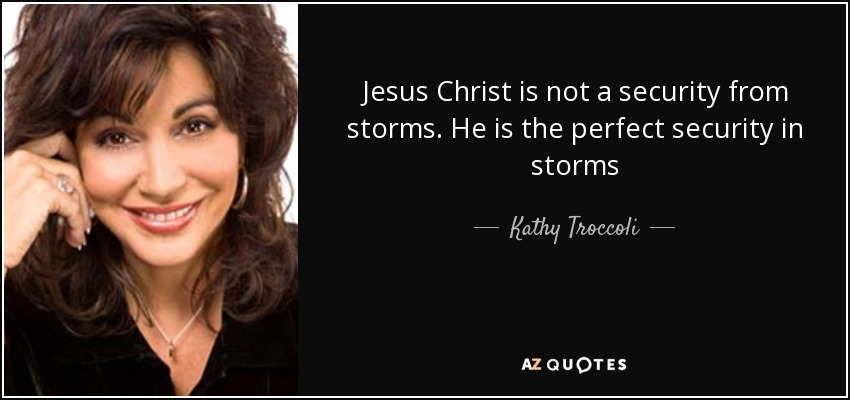 Jesus Christ is not a security from storms. He is the perfect security in storms - Kathy Troccoli