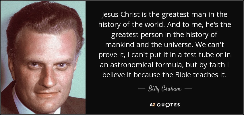 Jesus Christ is the greatest man in the history of the world. And to me, he's the greatest person in the history of mankind and the universe. We can't prove it, I can't put it in a test tube or in an astronomical formula, but by faith I believe it because the Bible teaches it. - Billy Graham