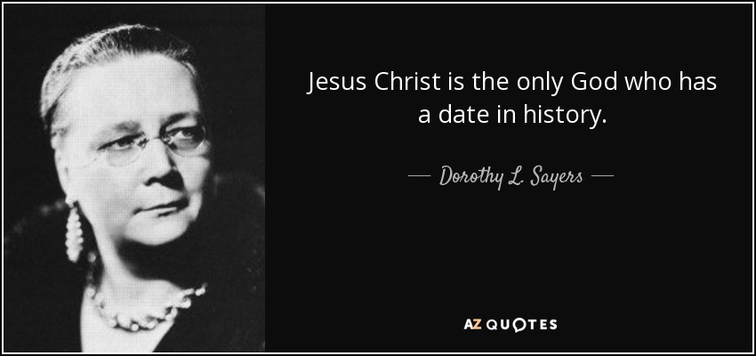 Jesus Christ is the only God who has a date in history. - Dorothy L. Sayers