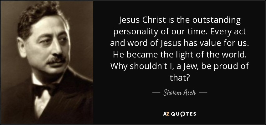 Jesus Christ is the outstanding personality of our time. Every act and word of Jesus has value for us. He became the light of the world. Why shouldn't I, a Jew, be proud of that? - Sholem Asch