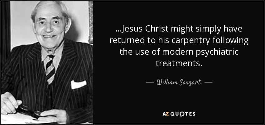...Jesus Christ might simply have returned to his carpentry following the use of modern psychiatric treatments. - William Sargant