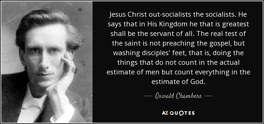Jesus Christ out-socialists the socialists. He says that in His Kingdom he that is greatest shall be the servant of all. The real test of the saint is not preaching the gospel, but washing disciples' feet, that is, doing the things that do not count in the actual estimate of men but count everything in the estimate of God. - Oswald Chambers