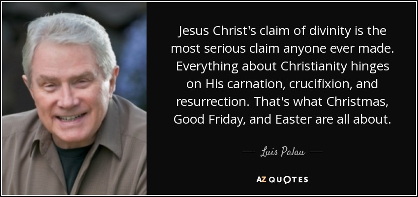 Jesus Christ's claim of divinity is the most serious claim anyone ever made. Everything about Christianity hinges on His carnation, crucifixion, and resurrection. That's what Christmas, Good Friday, and Easter are all about. - Luis Palau