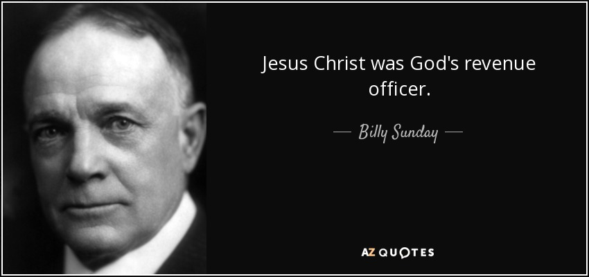 Jesus Christ was God's revenue officer. - Billy Sunday
