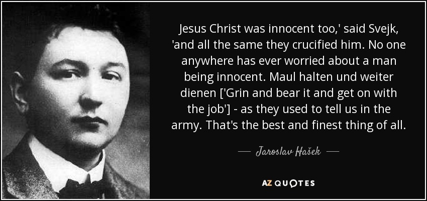 Jesus Christ was innocent too,' said Svejk, 'and all the same they crucified him. No one anywhere has ever worried about a man being innocent. Maul halten und weiter dienen ['Grin and bear it and get on with the job'] - as they used to tell us in the army. That's the best and finest thing of all. - Jaroslav Hašek
