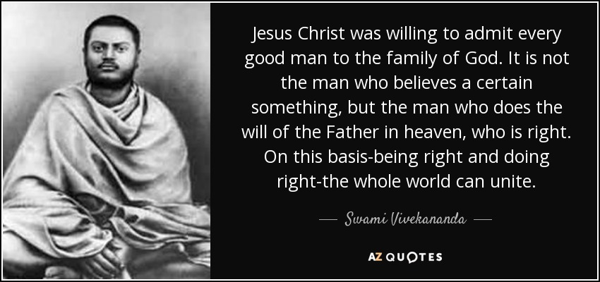 Jesus Christ was willing to admit every good man to the family of God. It is not the man who believes a certain something, but the man who does the will of the Father in heaven, who is right. On this basis-being right and doing right-the whole world can unite. - Swami Vivekananda