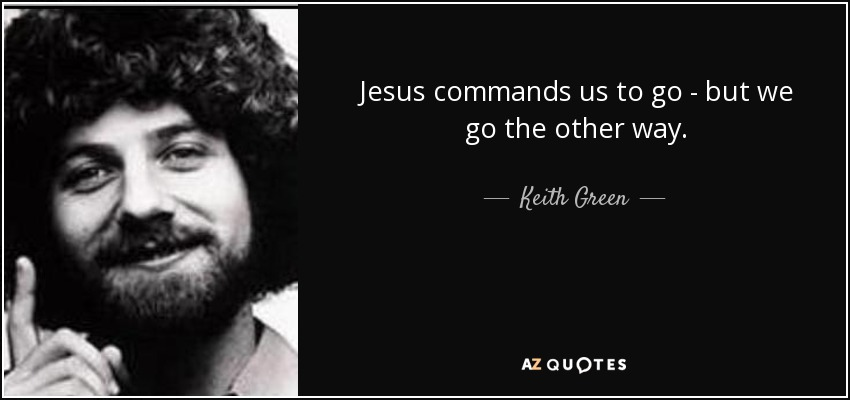 Jesus commands us to go - but we go the other way. - Keith Green