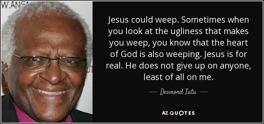 Jesus could weep. Sometimes when you look at the ugliness that makes you weep, you know that the heart of God is also weeping. Jesus is for real. He does not give up on anyone, least of all on me. - Desmond Tutu