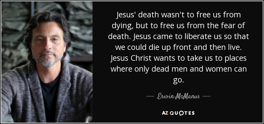 Erwin McManus Quote Jesus' Death Wasn't To Free Us From Dying But Simple Does Jesus Fear Death Quotes