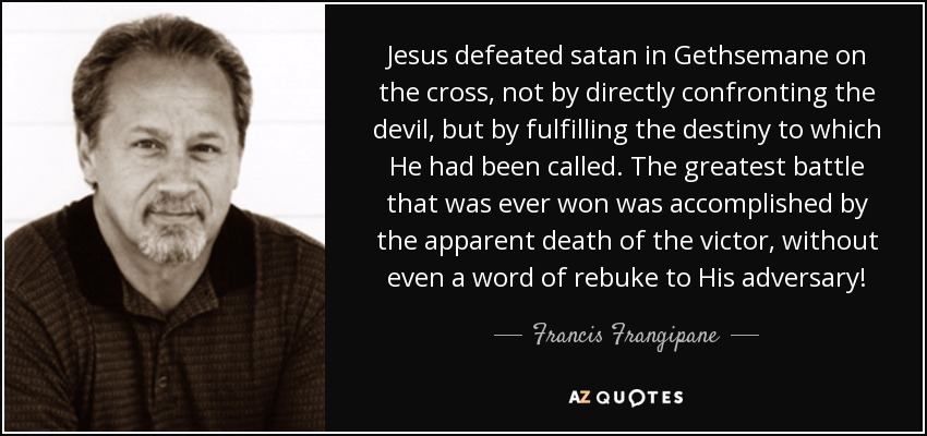 Jesus defeated satan in Gethsemane on the cross, not by directly confronting the devil, but by fulfilling the destiny to which He had been called. The greatest battle that was ever won was accomplished by the apparent death of the victor, without even a word of rebuke to His adversary! - Francis Frangipane