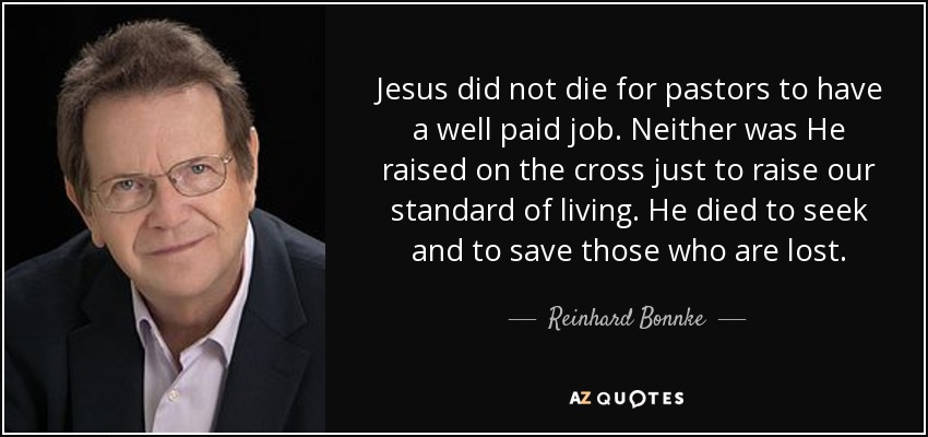 Jesus did not die for pastors to have a well paid job. Neither was He raised on the cross just to raise our standard of living. He died to seek and to save those who are lost. - Reinhard Bonnke