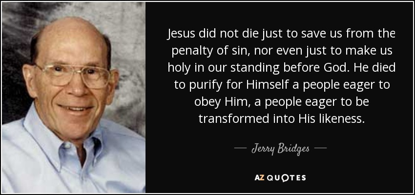 Jesus did not die just to save us from the penalty of sin, nor even just to make us holy in our standing before God. He died to purify for Himself a people eager to obey Him, a people eager to be transformed into His likeness. - Jerry Bridges