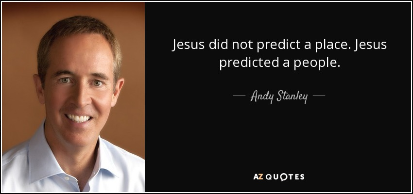 Jesus did not predict a place. Jesus predicted a people. - Andy Stanley