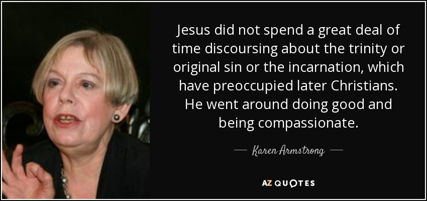 Jesus did not spend a great deal of time discoursing about the trinity or original sin or the incarnation, which have preoccupied later Christians. He went around doing good and being compassionate. - Karen Armstrong