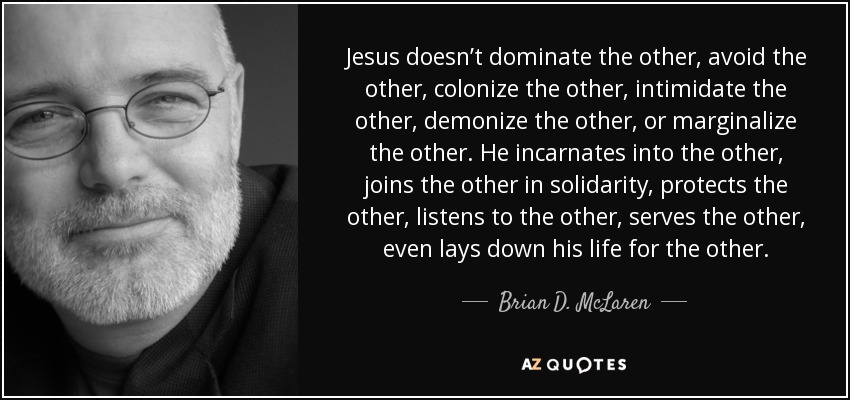 Jesus doesn't dominate the other, avoid the other, colonize the other, intimidate the other, demonize the other, or marginalize the other. He incarnates into the other, joins the other in solidarity, protects the other, listens to the other, serves the other, even lays down his life for the other. - Brian D. McLaren
