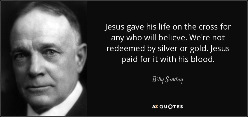 Jesus gave his life on the cross for any who will believe. We're not redeemed by silver or gold. Jesus paid for it with his blood. - Billy Sunday