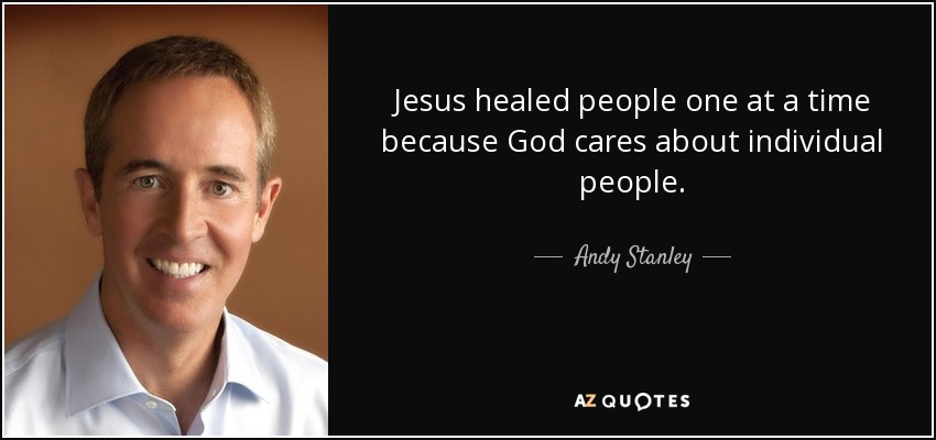 Jesus healed people one at a time because God cares about individual people. - Andy Stanley