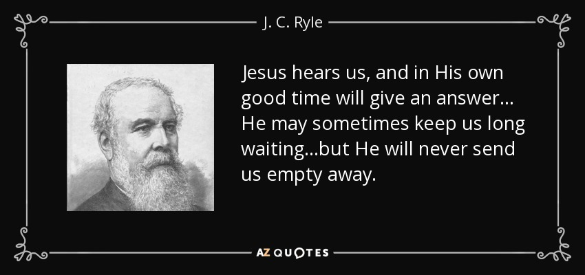 Jesus hears us, and in His own good time will give an answer... He may sometimes keep us long waiting...but He will never send us empty away. - J. C. Ryle