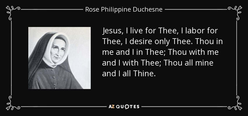 Jesus, I live for Thee, I labor for Thee, I desire only Thee. Thou in me and I in Thee; Thou with me and I with Thee; Thou all mine and I all Thine. - Rose Philippine Duchesne