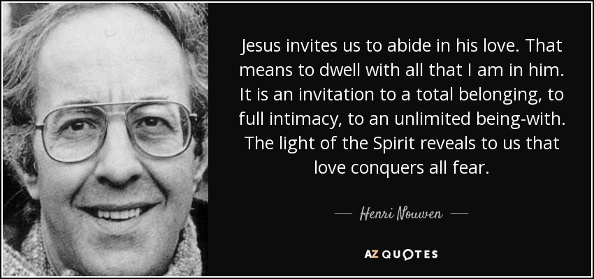 Jesus invites us to abide in his love. That means to dwell with all that I am in him. It is an invitation to a total belonging, to full intimacy, to an unlimited being-with. The light of the Spirit reveals to us that love conquers all fear. - Henri Nouwen