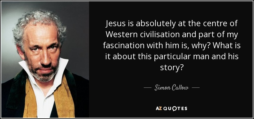 Jesus is absolutely at the centre of Western civilisation and part of my fascination with him is, why? What is it about this particular man and his story? - Simon Callow