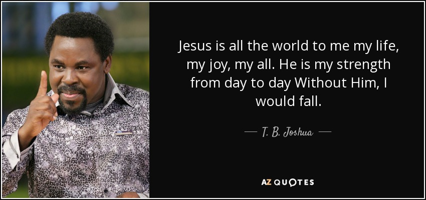 T B Joshua Quote Jesus Is All The World To Me My Life My