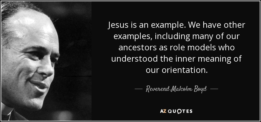 Jesus is an example. We have other examples, including many of our ancestors as role models who understood the inner meaning of our orientation. - Reverend Malcolm Boyd